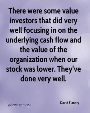 David Flanery - There were some value investors that did very well focusing in on the underlying cash flow and the value of the organization when our stock was lower. They've done very well.