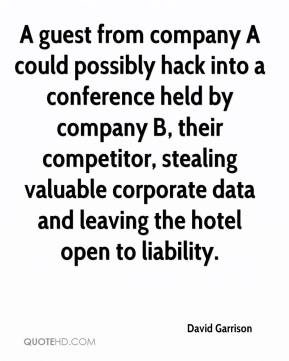 David Garrison - A guest from company A could possibly hack into a conference held by company B, their competitor, stealing valuable corporate data and leaving the hotel open to liability.