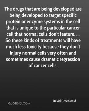 David Greenwald - The drugs that are being developed are being developed to target specific protein or enzyme systems in the cell that is unique to the particular cancer cell that normal cells don't feature, ... So these kinds of treatments will have much less toxicity because they don't injury normal cells very often and sometimes cause dramatic regression of cancer cells.