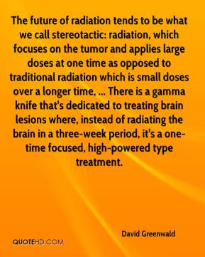 David Greenwald - The future of radiation tends to be what we call stereotactic: radiation, which focuses on the tumor and applies large doses at one time as opposed to traditional radiation which is small doses over a longer time, ... There is a gamma knife that's dedicated to treating brain lesions where, instead of radiating the brain in a three-week period, it's a one-time focused, high-powered type treatment.