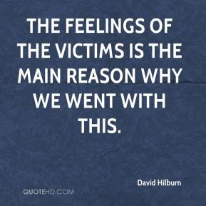 David Hilburn - The feelings of the victims is the main reason why we went with this.