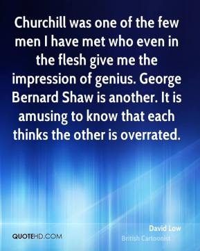 David Low - Churchill was one of the few men I have met who even in the flesh give me the impression of genius. George Bernard Shaw is another. It is amusing to know that each thinks the other is overrated.