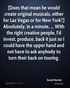 David Merrick - [Does that mean he would create original musicals, either for Las Vegas or for New York?] Absolutely, in a minute, ... With the right creative people, I'd invest, produce, back it just so I could have the upper hand and not have to ask anybody to turn their back on touring.