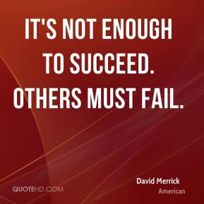 It's not enough to succeed. Others must fail.