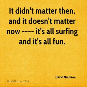 David Nuuhiwa - It didn't matter then, and it doesn't matter now ---- it's all surfing and it's all fun.