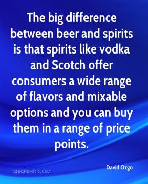 The big difference between beer and spirits is that spirits like vodka and Scotch offer consumers a wide range of flavors and mixable options and you can buy them in a range of price points.