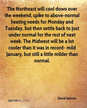 David Salmon - The Northeast will cool down over the weekend, spike to above-normal heating needs for Monday and Tuesday, but then settle back to just under normal for the rest of next week. The Midwest will be a lot cooler than it was in record- mild January, but still a little milder than normal.