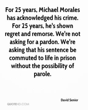 David Senior - For 25 years, Michael Morales has acknowledged his crime. For 25 years, he's shown regret and remorse. We're not asking for a pardon. We're asking that his sentence be commuted to life in prison without the possibility of parole.