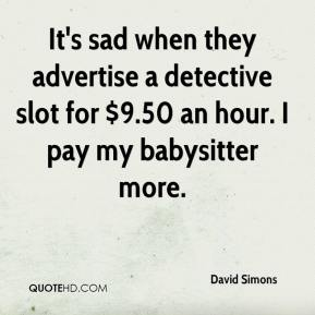 David Simons - It's sad when they advertise a detective slot for $9.50 an hour. I pay my babysitter more.