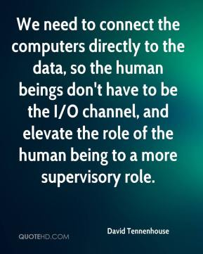 David Tennenhouse - We need to connect the computers directly to the data, so the human beings don't have to be the I/O channel, and elevate the role of the human being to a more supervisory role.