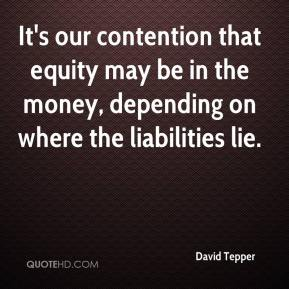 David Tepper - It's our contention that equity may be in the money, depending on where the liabilities lie.