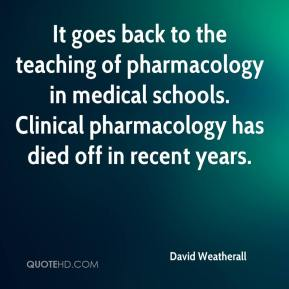 David Weatherall - It goes back to the teaching of pharmacology in medical schools. Clinical pharmacology has died off in recent years.