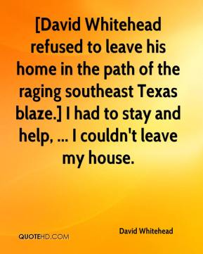 David Whitehead - [David Whitehead refused to leave his home in the path of the raging southeast Texas blaze.] I had to stay and help, ... I couldn't leave my house.