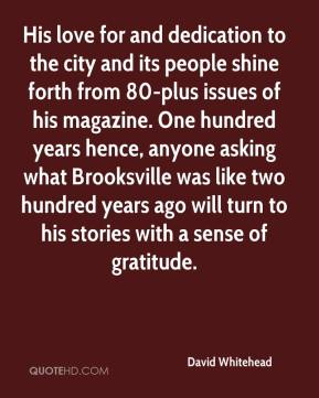 David Whitehead - His love for and dedication to the city and its people shine forth from 80-plus issues of his magazine. One hundred years hence, anyone asking what Brooksville was like two hundred years ago will turn to his stories with a sense of gratitude.