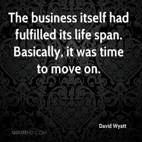 David Wyatt - The business itself had fulfilled its life span. Basically, it was time to move on.