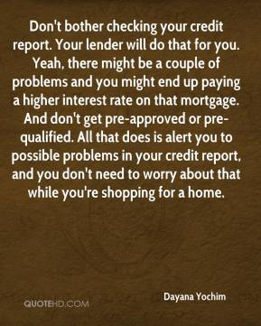 Dayana Yochim - Don't bother checking your credit report. Your lender will do that for you. Yeah, there might be a couple of problems and you might end up paying a higher interest rate on that mortgage. And don't get pre-approved or pre-qualified. All that does is alert you to possible problems in your credit report, and you don't need to worry about that while you're shopping for a home.