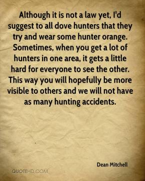Dean Mitchell - Although it is not a law yet, I'd suggest to all dove hunters that they try and wear some hunter orange. Sometimes, when you get a lot of hunters in one area, it gets a little hard for everyone to see the other. This way you will hopefully be more visible to others and we will not have as many hunting accidents.