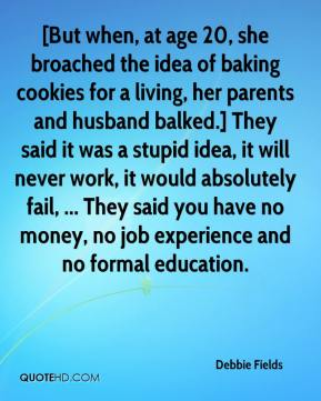 Debbie Fields - [But when, at age 20, she broached the idea of baking cookies for a living, her parents and husband balked.] They said it was a stupid idea, it will never work, it would absolutely fail, ... They said you have no money, no job experience and no formal education.