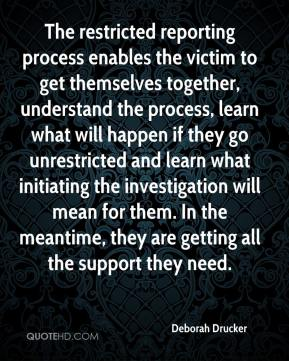 Deborah Drucker - The restricted reporting process enables the victim to get themselves together, understand the process, learn what will happen if they go unrestricted and learn what initiating the investigation will mean for them. In the meantime, they are getting all the support they need.