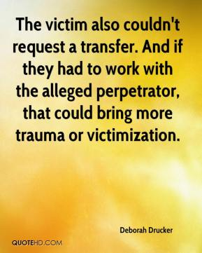 Deborah Drucker - The victim also couldn't request a transfer. And if they had to work with the alleged perpetrator, that could bring more trauma or victimization.