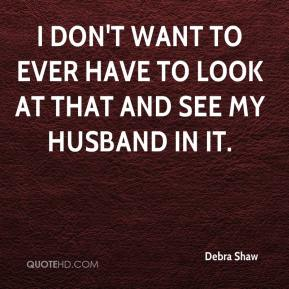 I don't want to ever have to look at that and see my husband in it.