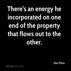 Dee Press - There's an energy he incorporated on one end of the property that flows out to the other.