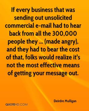 Deirdre Mulligan - If every business that was sending out unsolicited commercial e-mail had to hear back from all the 300,000 people they ... (made angry), and they had to bear the cost of that, folks would realize it's not the most effective means of getting your message out.
