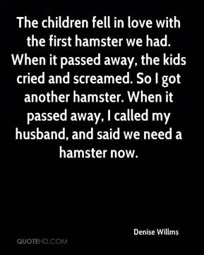 The children fell in love with the first hamster we had. When it passed away, the kids cried and screamed. So I got another hamster. When it passed away, I called my husband, and said we need a hamster now.