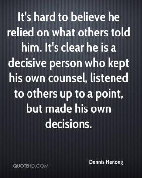 Dennis Herlong - It's hard to believe he relied on what others told him. It's clear he is a decisive person who kept his own counsel, listened to others up to a point, but made his own decisions.