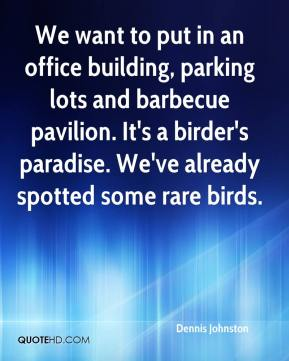 Dennis Johnston - We want to put in an office building, parking lots and barbecue pavilion. It's a birder's paradise. We've already spotted some rare birds.