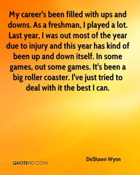 DeShawn Wynn - My career's been filled with ups and downs. As a freshman, I played a lot. Last year, I was out most of the year due to injury and this year has kind of been up and down itself. In some games, out some games. It's been a big roller coaster. I've just tried to deal with it the best I can.