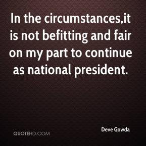 Deve Gowda - In the circumstances,it is not befitting and fair on my part to continue as national president.
