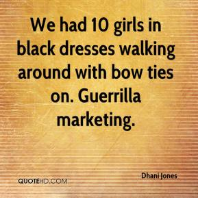 Dhani Jones - We had 10 girls in black dresses walking around with bow ties on. Guerrilla marketing.