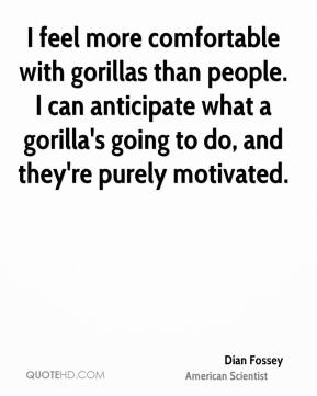 Dian Fossey - I feel more comfortable with gorillas than people. I can anticipate what a gorilla's going to do, and they're purely motivated.