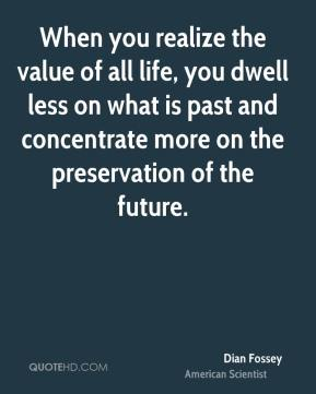 Dian Fossey - When you realize the value of all life, you dwell less on what is past and concentrate more on the preservation of the future.