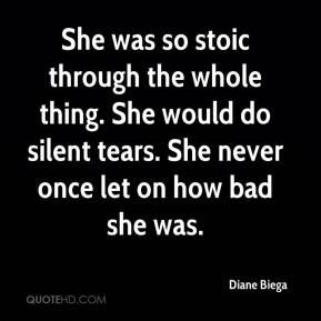 Diane Biega - She was so stoic through the whole thing. She would do silent tears. She never once let on how bad she was.