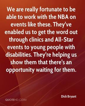 Dick Bryant - We are really fortunate to be able to work with the NBA on events like these. They've enabled us to get the word out through clinics and All-Star events to young people with disabilities. They're helping us show them that there's an opportunity waiting for them.