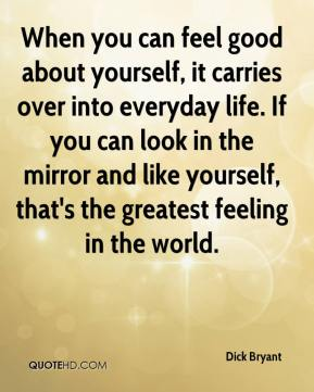 Dick Bryant - When you can feel good about yourself, it carries over into everyday life. If you can look in the mirror and like yourself, that's the greatest feeling in the world.