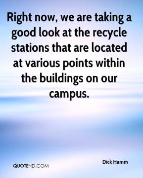 Dick Hamm - Right now, we are taking a good look at the recycle stations that are located at various points within the buildings on our campus.