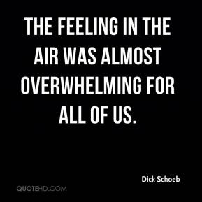 Dick Schoeb - The feeling in the air was almost overwhelming for all of us.