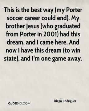 Diego Rodriguez - This is the best way (my Porter soccer career could end). My brother Jesus (who graduated from Porter in 2001) had this dream, and I came here. And now I have this dream (to win state), and I'm one game away.
