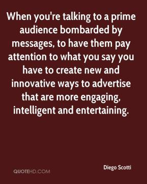 Diego Scotti - When you're talking to a prime audience bombarded by messages, to have them pay attention to what you say you have to create new and innovative ways to advertise that are more engaging, intelligent and entertaining.