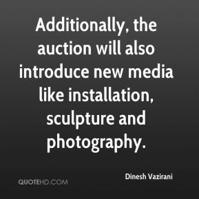 Dinesh Vazirani - Additionally, the auction will also introduce new media like installation, sculpture and photography.