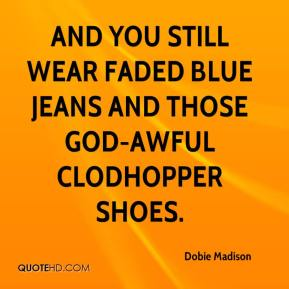 Dobie Madison - And you still wear faded blue jeans and those god-awful clodhopper shoes.