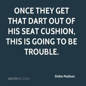 Dobie Madison - Once they get that dart out of his seat cushion, this is going to be trouble.