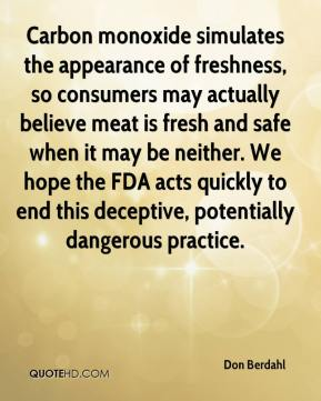 Don Berdahl - Carbon monoxide simulates the appearance of freshness, so consumers may actually believe meat is fresh and safe when it may be neither. We hope the FDA acts quickly to end this deceptive, potentially dangerous practice.