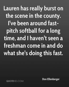 Don Ellenberger - Lauren has really burst on the scene in the county. I've been around fast-pitch softball for a long time, and I haven't seen a freshman come in and do what she's doing this fast.