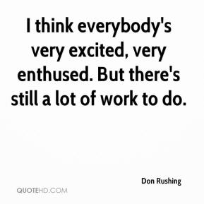 Don Rushing - I think everybody's very excited, very enthused. But there's still a lot of work to do.