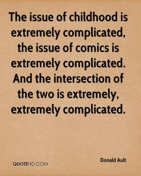 Donald Ault - The issue of childhood is extremely complicated, the issue of comics is extremely complicated. And the intersection of the two is extremely, extremely complicated.