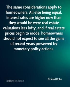 Donald Kohn - The same considerations apply to homeowners. All else being equal, interest rates are higher now than they would be were real estate valuations less lofty, and if real estate prices begin to erode, homeowners should not expect to see all the gains of recent years preserved by monetary policy actions.